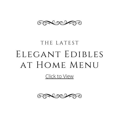 The Latest Elegant Edibles at Home Menu